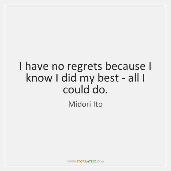 I have no regrets because I know I did my best - ...