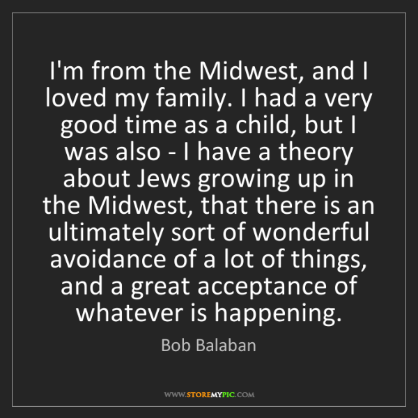 Bob Balaban: I'm from the Midwest, and I loved my family. I had a...