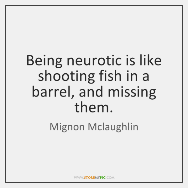 Being neurotic is like shooting fish in a barrel, and missing them.
