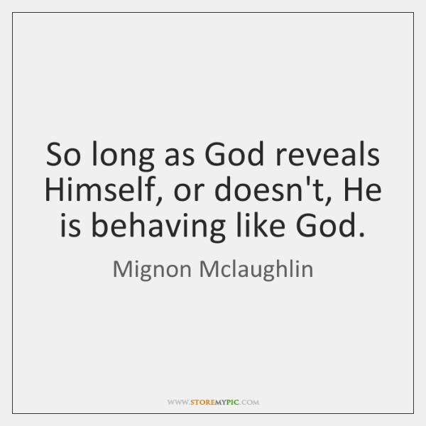 So long as God reveals Himself, or doesn't, He is behaving like ...