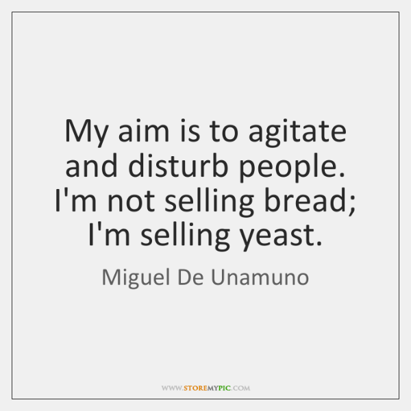 My aim is to agitate and disturb people. I'm not selling bread; ...