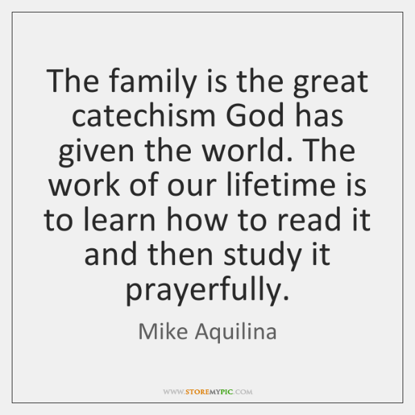 The family is the great catechism God has given the world. The ...