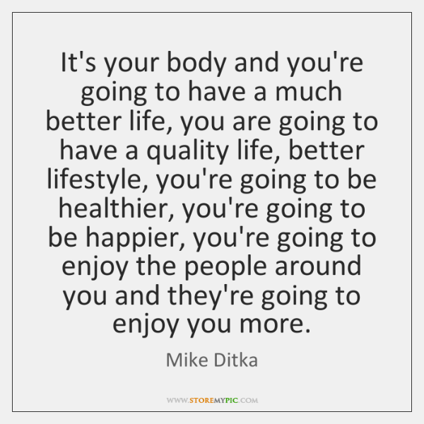 It's your body and you're going to have a much better life, ...
