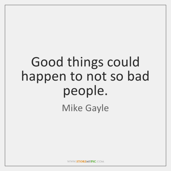 Good things could happen to not so bad people.