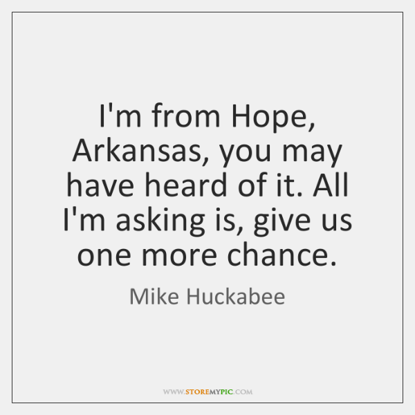 I'm from Hope, Arkansas, you may have heard of it. All I'm ...