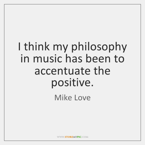 I think my philosophy in music has been to accentuate the positive.