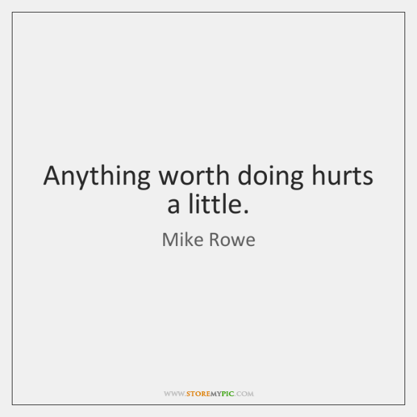 Anything worth doing hurts a little.