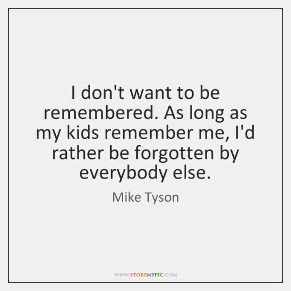 I don't want to be remembered. As long as my kids remember ...