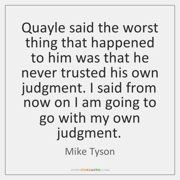 Quayle said the worst thing that happened to him was that he ...
