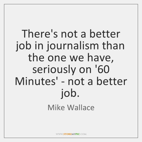 There's not a better job in journalism than the one we have, ...