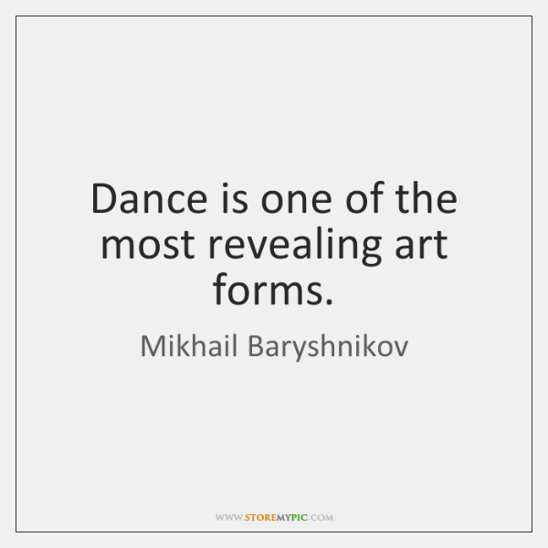 Dance is one of the most revealing art forms.