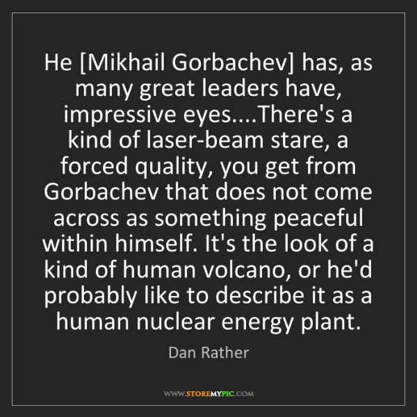 Dan Rather: He [Mikhail Gorbachev] has, as many great leaders have,...