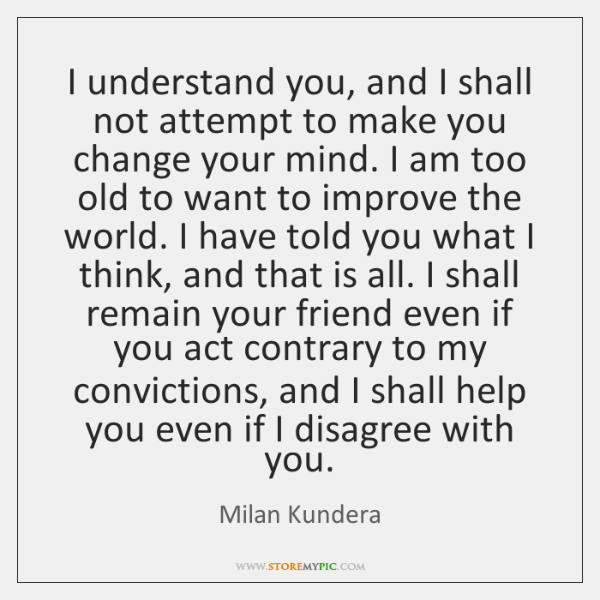 I understand you, and I shall not attempt to make you change ...
