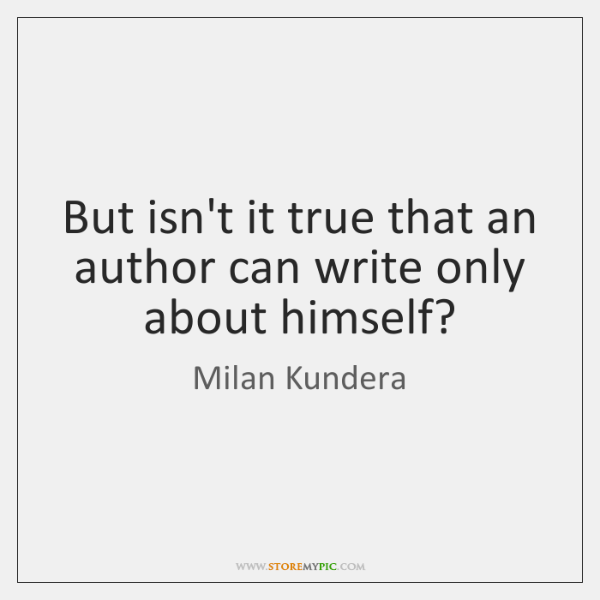 But isn't it true that an author can write only about himself?