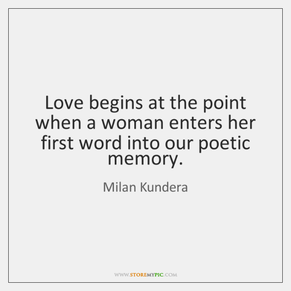 Love begins at the point when a woman enters her first word ...