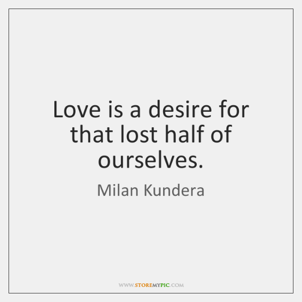 Love is a desire for that lost half of ourselves.