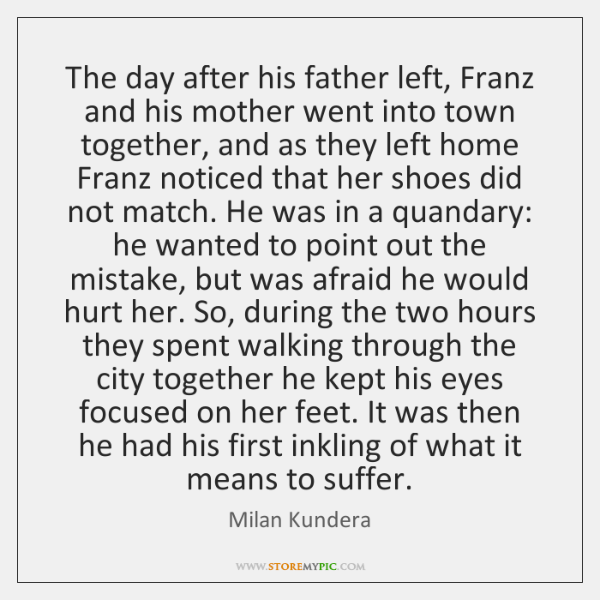 The day after his father left, Franz and his mother went into ...