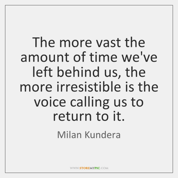 The more vast the amount of time we've left behind us, the ...