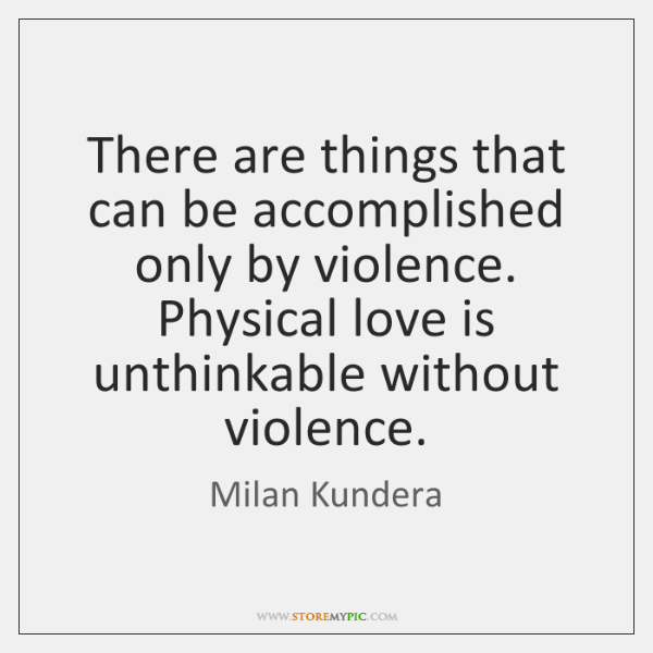 There are things that can be accomplished only by violence. Physical love ...
