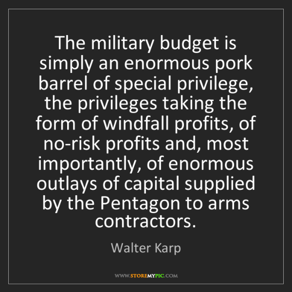 Walter Karp: The military budget is simply an enormous pork barrel...