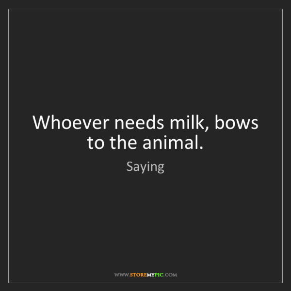 Saying: Whoever needs milk, bows to the animal.