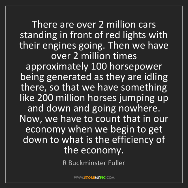 R Buckminster Fuller: There are over 2 million cars standing in front of red...