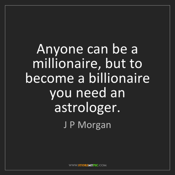 J P Morgan: Anyone can be a millionaire, but to become a billionaire...