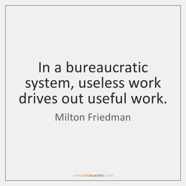 In a bureaucratic system, useless work drives out useful work.