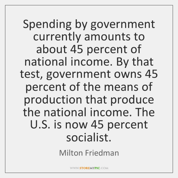 Spending by government currently amounts to about 45 percent of national income. By ...