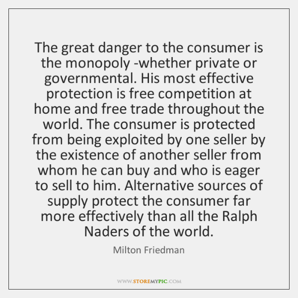 The great danger to the consumer is the monopoly -whether private or ...