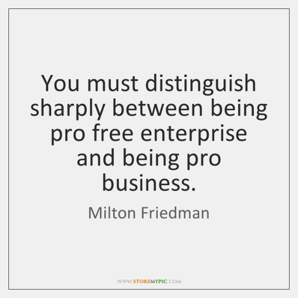 You must distinguish sharply between being pro free enterprise and being pro ...