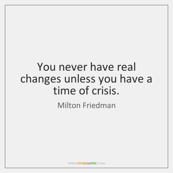 You never have real changes unless you have a time of crisis.