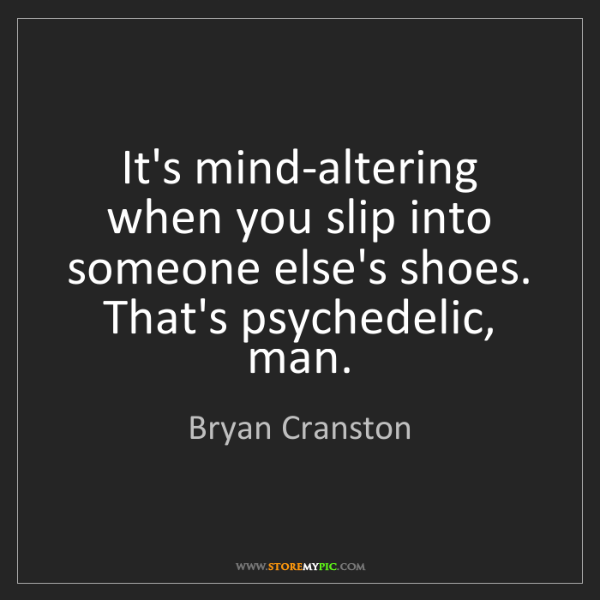 Bryan Cranston: It's mind-altering when you slip into someone else's...