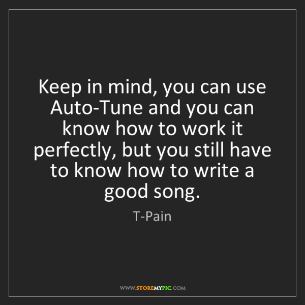 T-Pain: Keep in mind, you can use Auto-Tune and you can know...