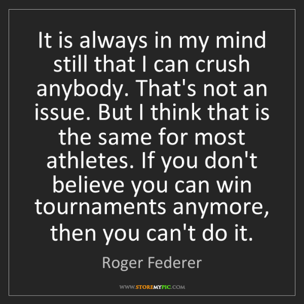 Roger Federer: It is always in my mind still that I can crush anybody....