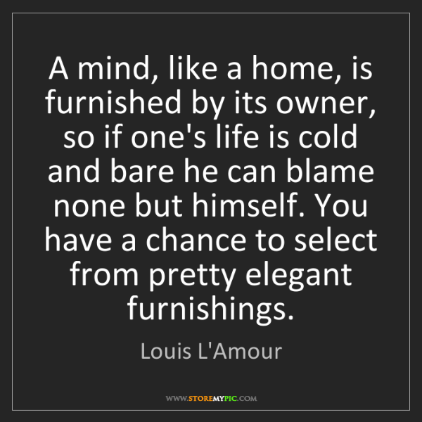 Louis L'Amour: A mind, like a home, is furnished by its owner, so if...