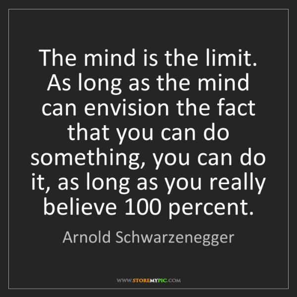 Arnold Schwarzenegger: The mind is the limit. As long as the mind can envision...