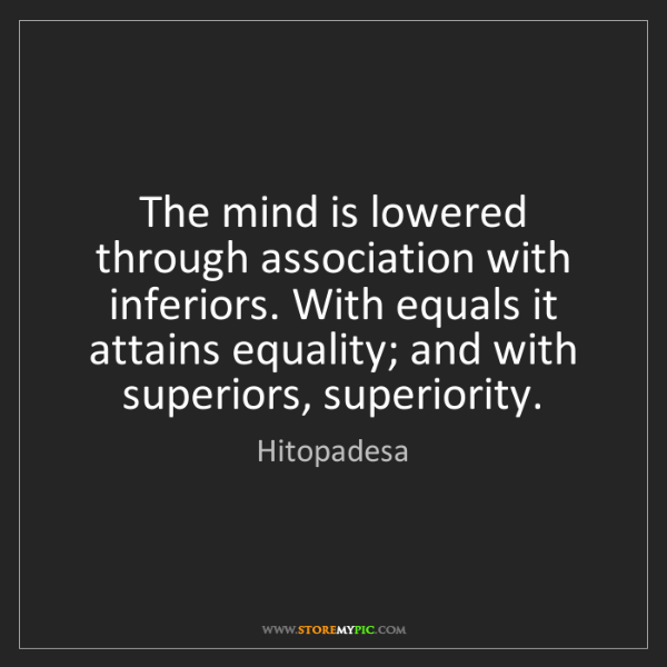 Hitopadesa: The mind is lowered through association with inferiors....
