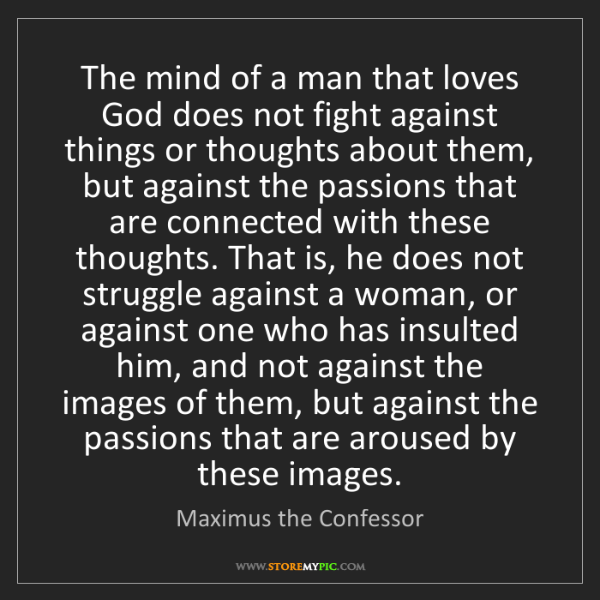 Maximus the Confessor: The mind of a man that loves God does not fight against...