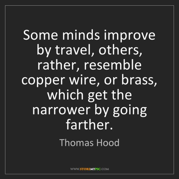 Thomas Hood: Some minds improve by travel, others, rather, resemble...