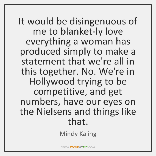 It would be disingenuous of me to blanket-ly love everything a woman ...