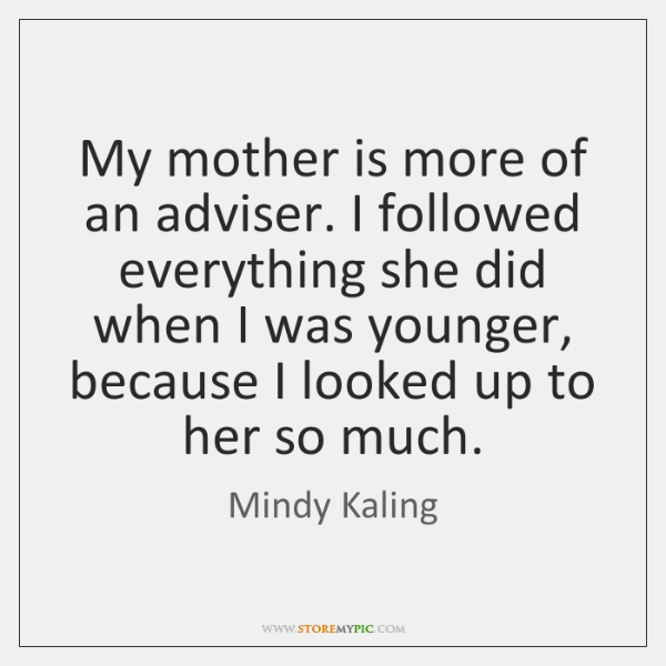 My mother is more of an adviser. I followed everything she did ...