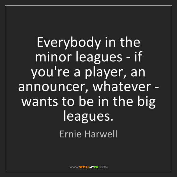 Ernie Harwell: Everybody in the minor leagues - if you're a player,...