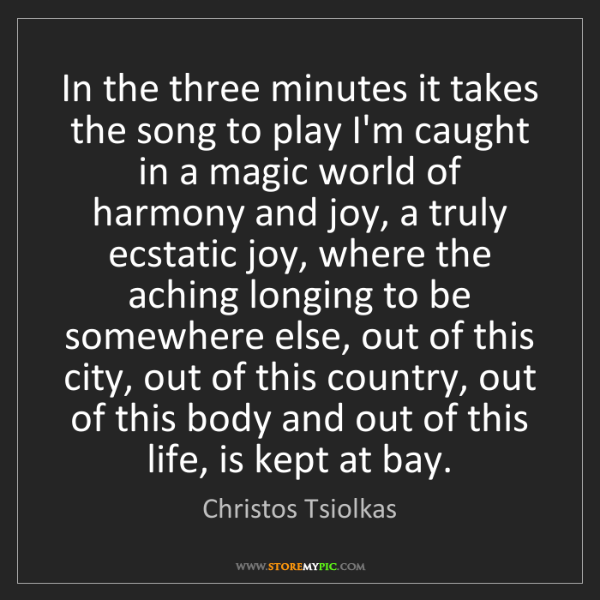 Christos Tsiolkas: In the three minutes it takes the song to play I'm caught...