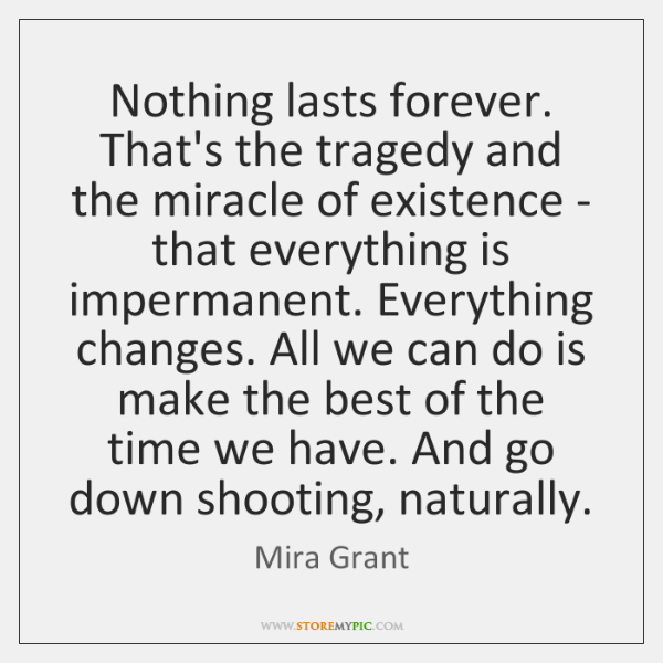 Nothing lasts forever. That's the tragedy and the miracle of existence - ...