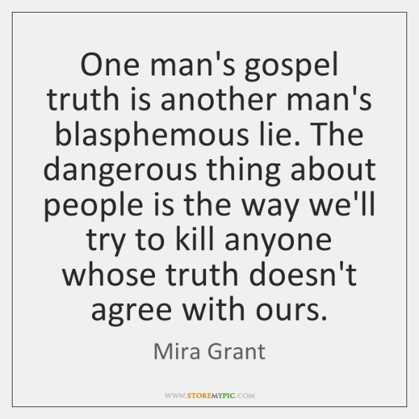 One man's gospel truth is another man's blasphemous lie. The dangerous thing ...