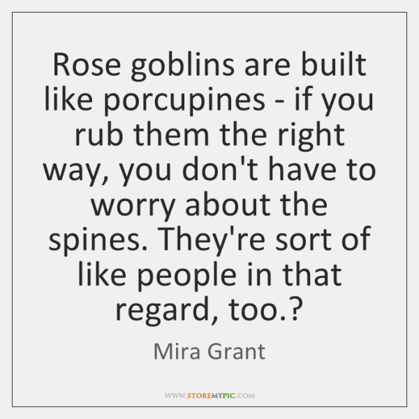 Rose goblins are built like porcupines - if you rub them the ...