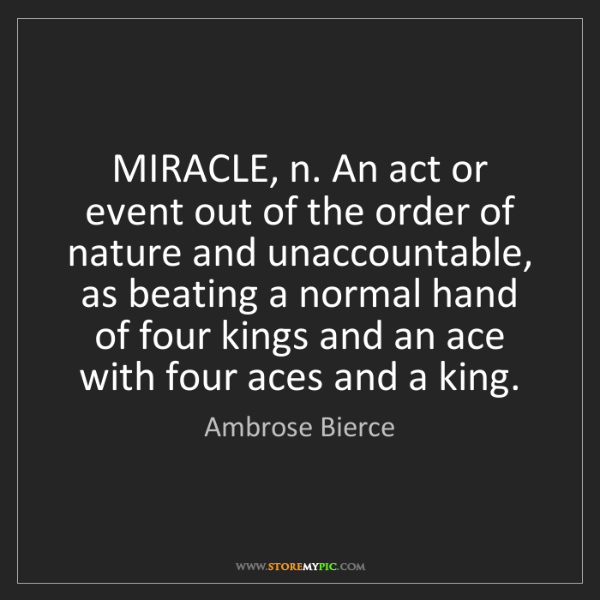 Ambrose Bierce: MIRACLE, n. An act or event out of the order of nature...