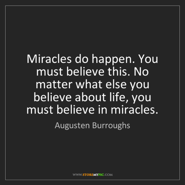 Augusten Burroughs: Miracles do happen. You must believe this. No matter...