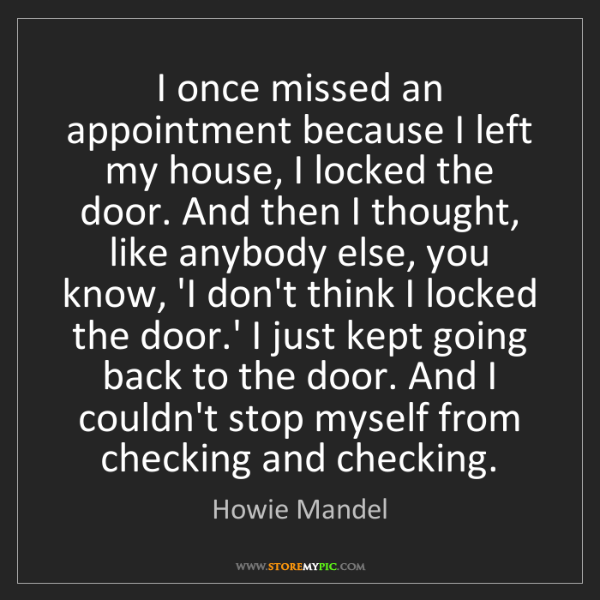 Howie Mandel: I once missed an appointment because I left my house,...